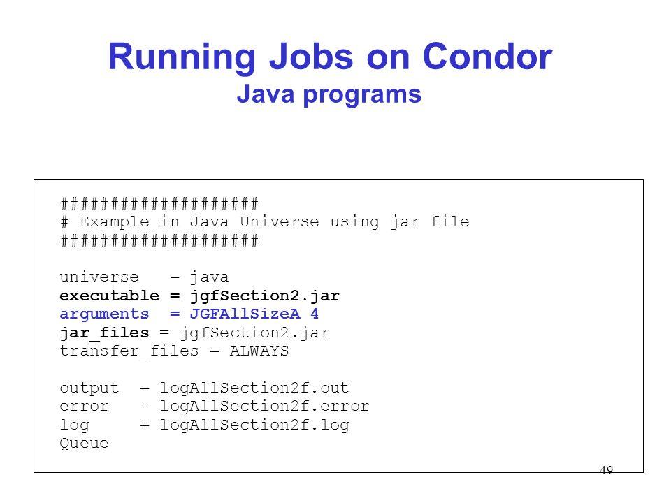 49 Running Jobs on Condor Java programs #################### # Example in Java Universe using jar file #################### universe = java executable