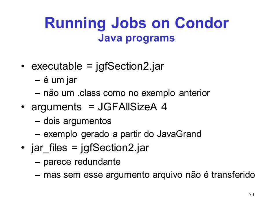50 Running Jobs on Condor Java programs executable = jgfSection2.jar –é um jar –não um.class como no exemplo anterior arguments = JGFAllSizeA 4 –dois