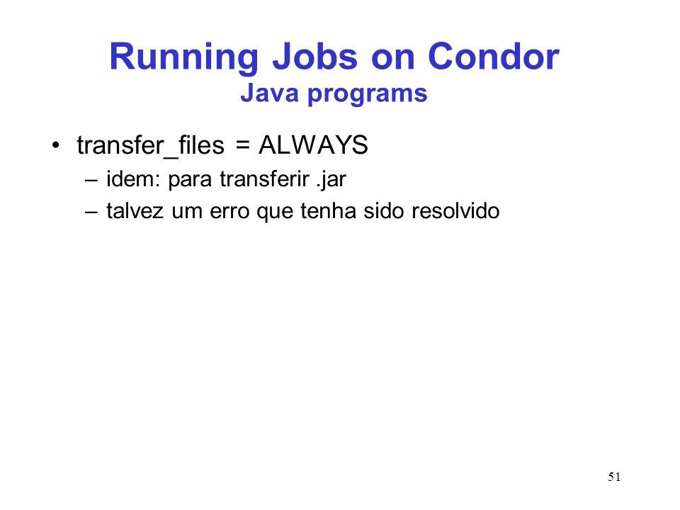 51 Running Jobs on Condor Java programs transfer_files = ALWAYS –idem: para transferir.jar –talvez um erro que tenha sido resolvido