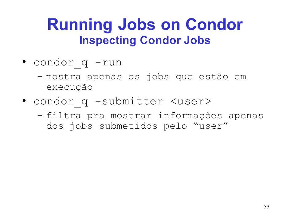 53 Running Jobs on Condor Inspecting Condor Jobs condor_q -run –mostra apenas os jobs que estão em execução condor_q -submitter –filtra pra mostrar in