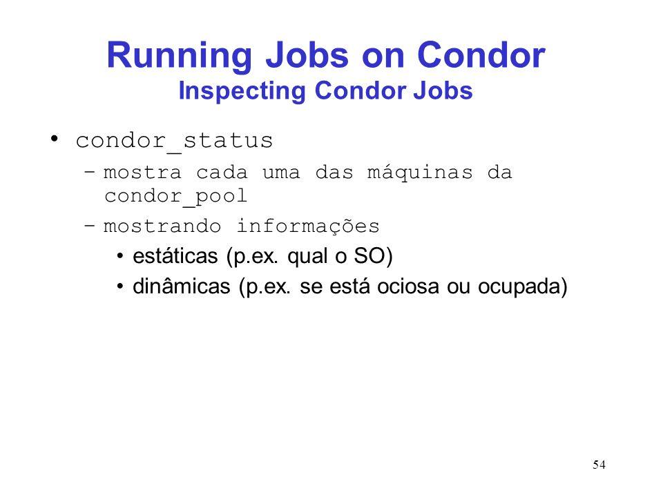 54 Running Jobs on Condor Inspecting Condor Jobs condor_status –mostra cada uma das máquinas da condor_pool –mostrando informações estáticas (p.ex. qu