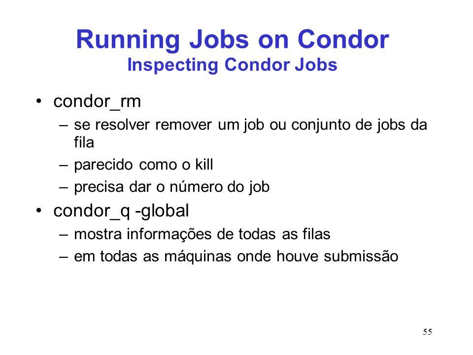 55 Running Jobs on Condor Inspecting Condor Jobs condor_rm –se resolver remover um job ou conjunto de jobs da fila –parecido como o kill –precisa dar