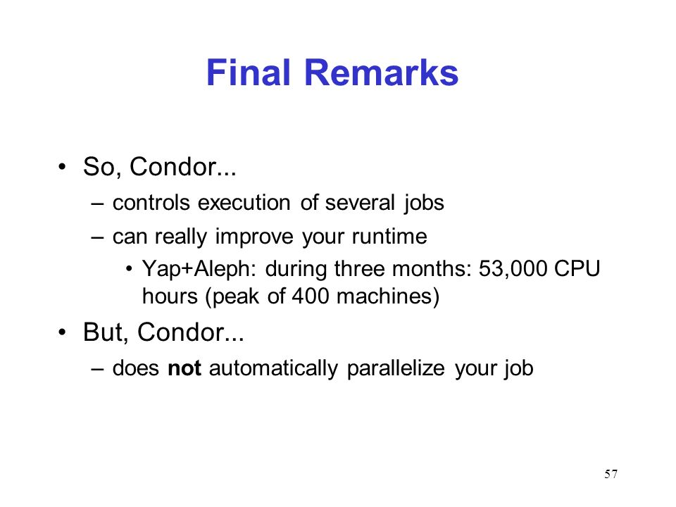 57 Final Remarks So, Condor... –controls execution of several jobs –can really improve your runtime Yap+Aleph: during three months: 53,000 CPU hours (