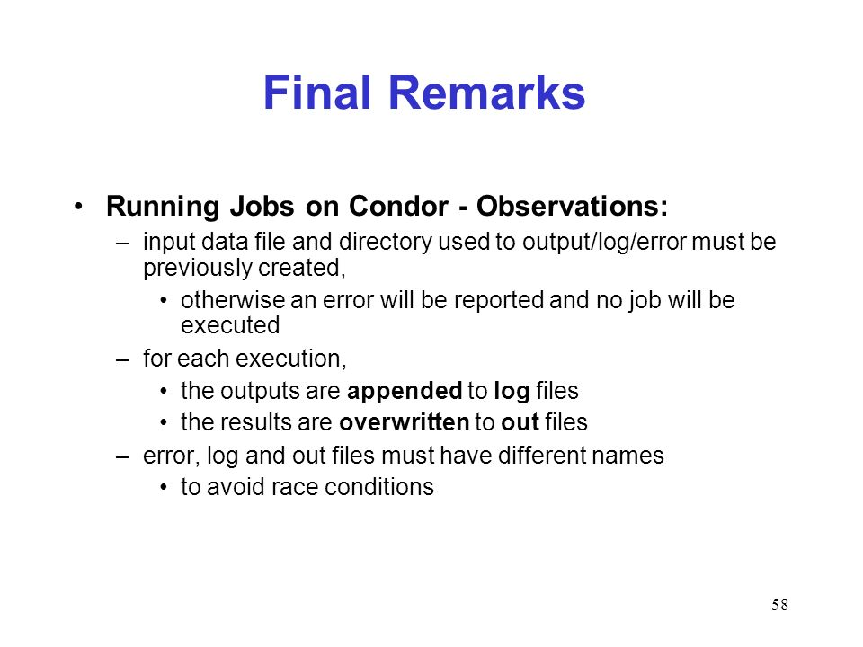 58 Final Remarks Running Jobs on Condor - Observations: –input data file and directory used to output/log/error must be previously created, otherwise an error will be reported and no job will be executed –for each execution, the outputs are appended to log files the results are overwritten to out files –error, log and out files must have different names to avoid race conditions