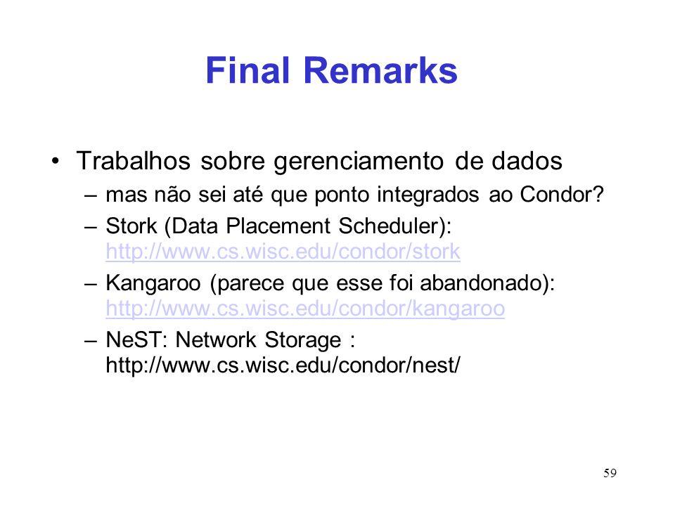 59 Final Remarks Trabalhos sobre gerenciamento de dados –mas não sei até que ponto integrados ao Condor? –Stork (Data Placement Scheduler): http://www