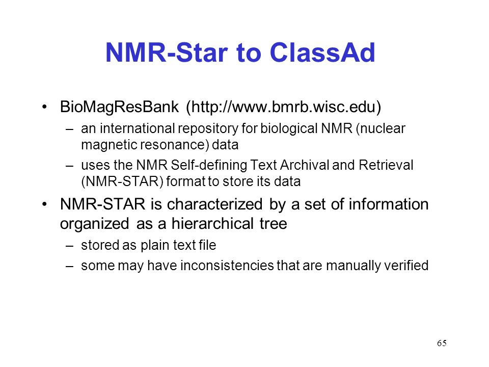 65 NMR-Star to ClassAd BioMagResBank (http://www.bmrb.wisc.edu) –an international repository for biological NMR (nuclear magnetic resonance) data –uses the NMR Self-defining Text Archival and Retrieval (NMR-STAR) format to store its data NMR-STAR is characterized by a set of information organized as a hierarchical tree –stored as plain text file –some may have inconsistencies that are manually verified