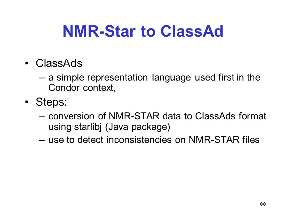 66 NMR-Star to ClassAd ClassAds –a simple representation language used first in the Condor context, Steps: –conversion of NMR-STAR data to ClassAds format using starlibj (Java package) –use to detect inconsistencies on NMR-STAR files
