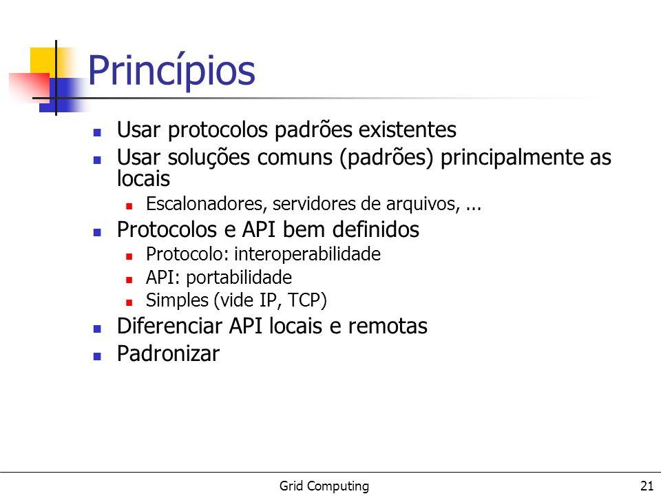 Grid Computing 21 Princípios Usar protocolos padrões existentes Usar soluções comuns (padrões) principalmente as locais Escalonadores, servidores de a