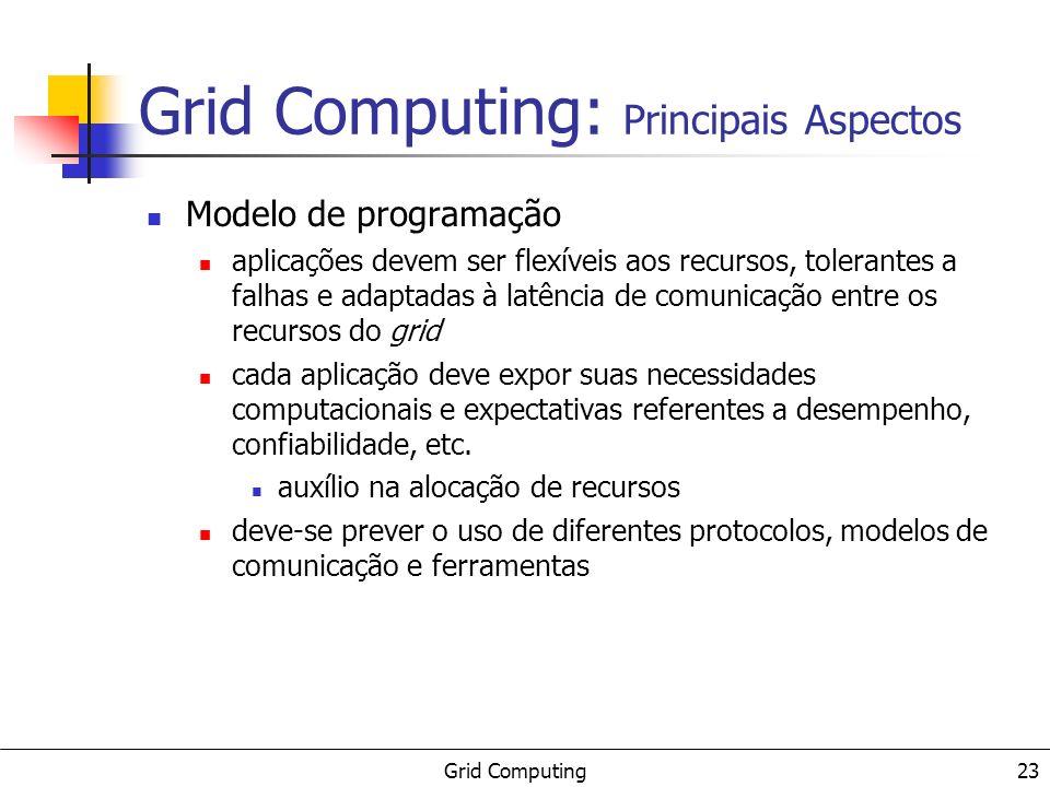 Grid Computing 23 Grid Computing: Principais Aspectos Modelo de programação aplicações devem ser flexíveis aos recursos, tolerantes a falhas e adaptad
