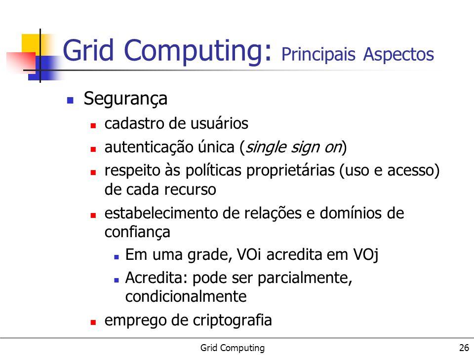 Grid Computing 26 Grid Computing: Principais Aspectos Segurança cadastro de usuários autenticação única (single sign on) respeito às políticas proprie
