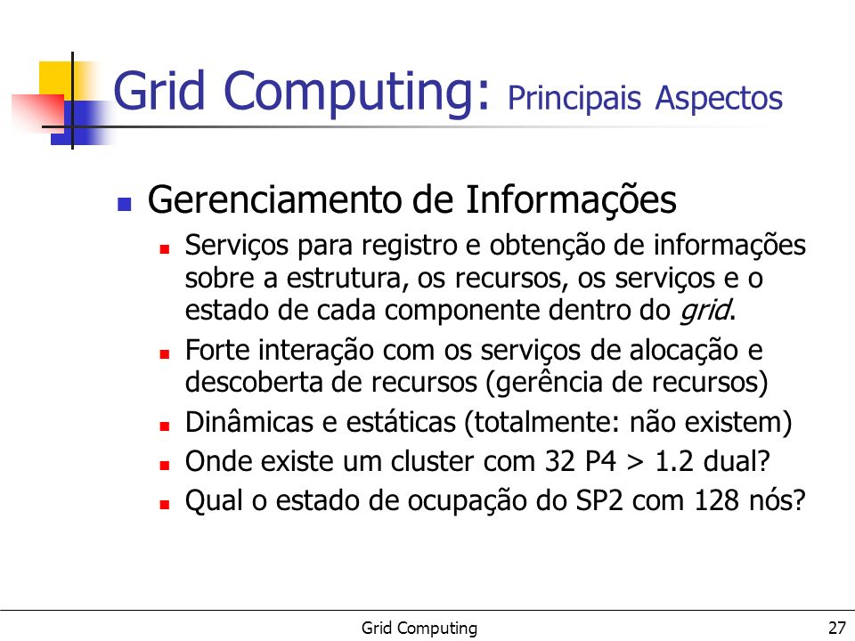 Grid Computing 27 Gerenciamento de Informações Serviços para registro e obtenção de informações sobre a estrutura, os recursos, os serviços e o estado