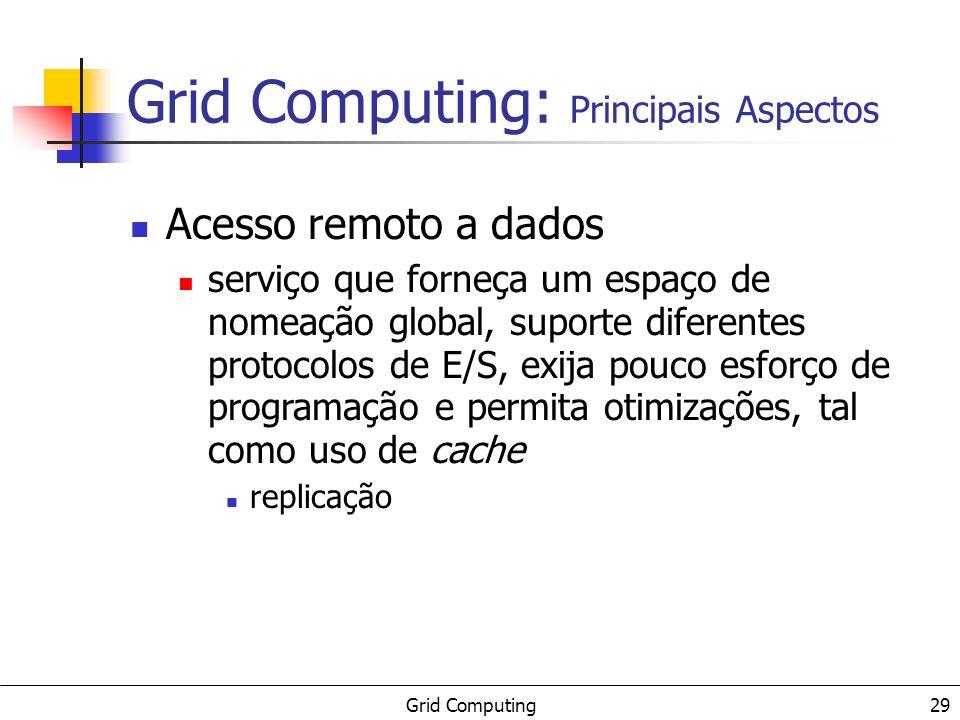 Grid Computing 29 Acesso remoto a dados serviço que forneça um espaço de nomeação global, suporte diferentes protocolos de E/S, exija pouco esforço de