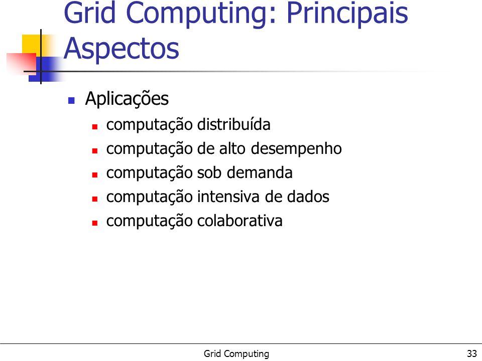 Grid Computing 33 Grid Computing: Principais Aspectos Aplicações computação distribuída computação de alto desempenho computação sob demanda computaçã
