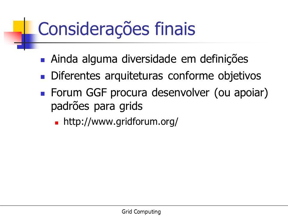 Grid Computing Considerações finais Ainda alguma diversidade em definições Diferentes arquiteturas conforme objetivos Forum GGF procura desenvolver (o