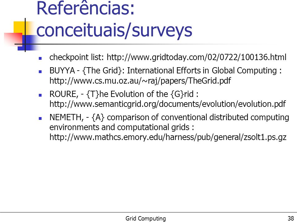 Grid Computing 38 Referências: conceituais/surveys checkpoint list: http://www.gridtoday.com/02/0722/100136.html BUYYA - {The Grid}: International Efforts in Global Computing : http://www.cs.mu.oz.au/~raj/papers/TheGrid.pdf ROURE, - {T}he Evolution of the {G}rid : http://www.semanticgrid.org/documents/evolution/evolution.pdf NEMETH, - {A} comparison of conventional distributed computing environments and computational grids : http://www.mathcs.emory.edu/harness/pub/general/zsolt1.ps.gz