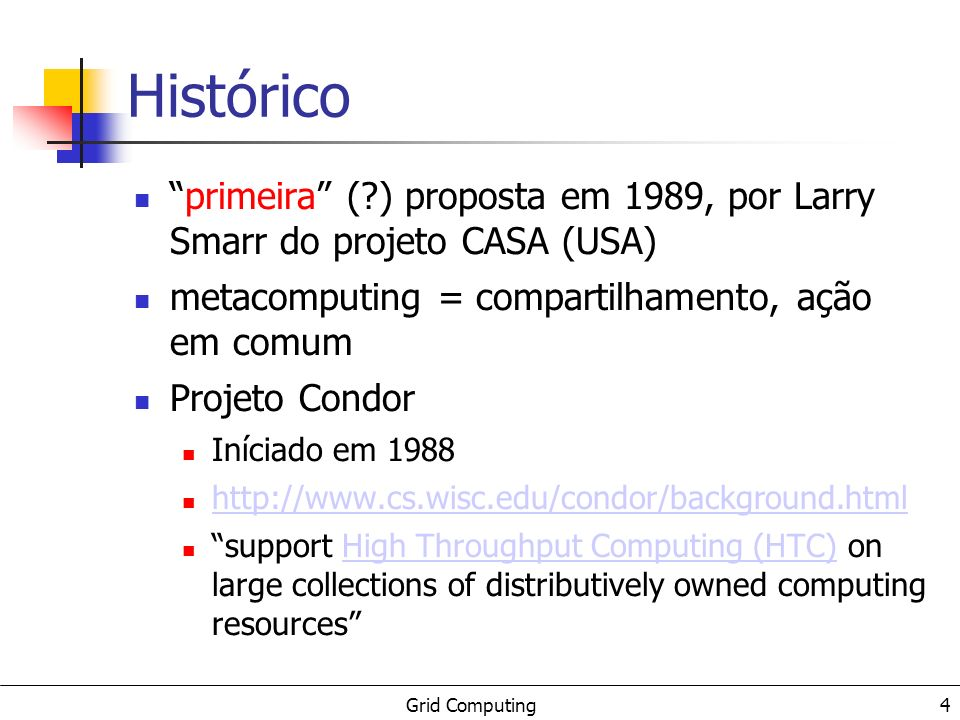 Grid Computing 4 Histórico primeira (?) proposta em 1989, por Larry Smarr do projeto CASA (USA) metacomputing = compartilhamento, ação em comum Projeto Condor Iníciado em 1988 http://www.cs.wisc.edu/condor/background.html support High Throughput Computing (HTC) on large collections of distributively owned computing resourcesHigh Throughput Computing (HTC)