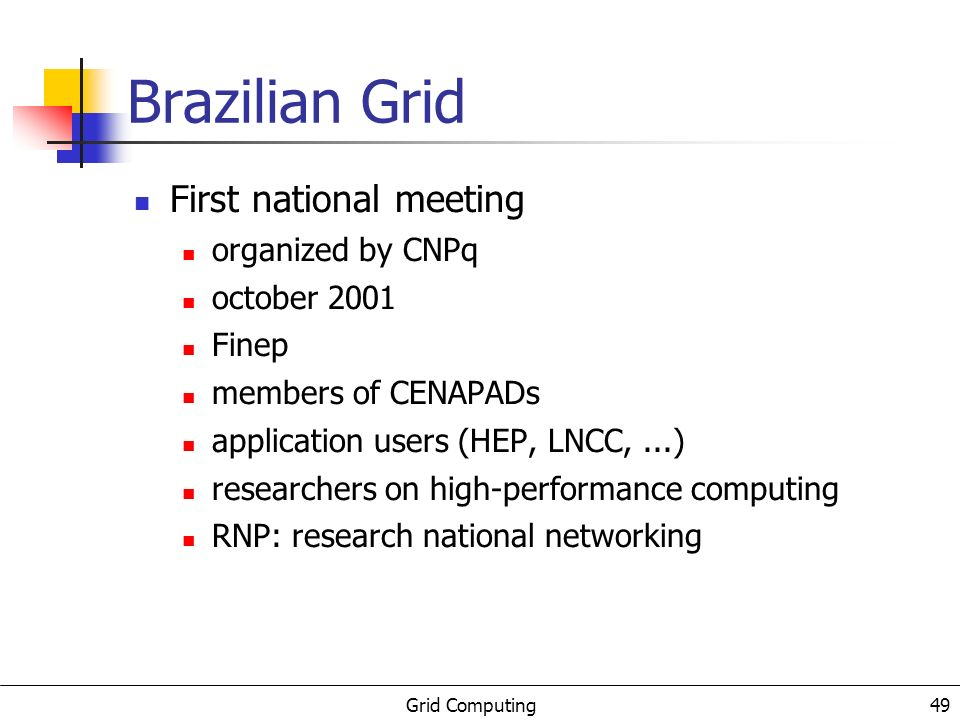 Grid Computing 49 Brazilian Grid First national meeting organized by CNPq october 2001 Finep members of CENAPADs application users (HEP, LNCC,...) researchers on high-performance computing RNP: research national networking