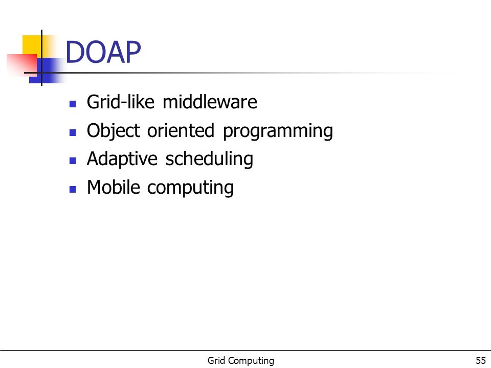 Grid Computing 55 DOAP Grid-like middleware Object oriented programming Adaptive scheduling Mobile computing
