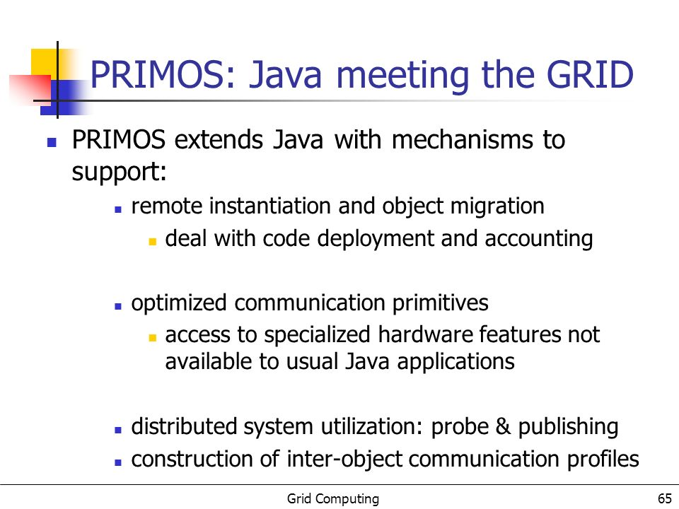 Grid Computing 65 PRIMOS: Java meeting the GRID PRIMOS extends Java with mechanisms to support: remote instantiation and object migration deal with code deployment and accounting optimized communication primitives access to specialized hardware features not available to usual Java applications distributed system utilization: probe & publishing construction of inter-object communication profiles