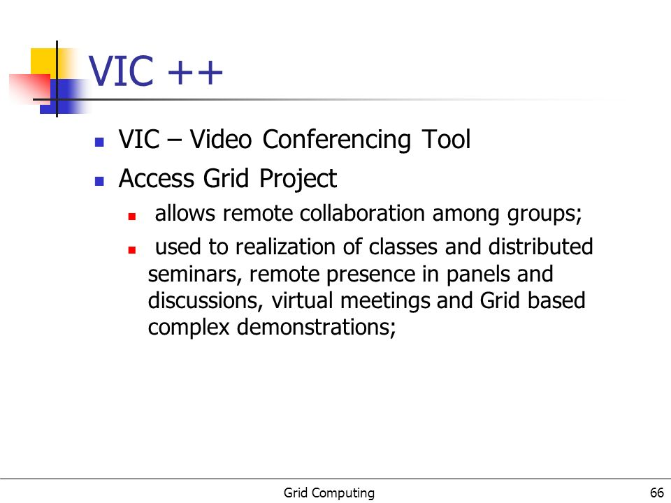 Grid Computing 66 VIC ++ VIC – Video Conferencing Tool Access Grid Project allows remote collaboration among groups; used to realization of classes and distributed seminars, remote presence in panels and discussions, virtual meetings and Grid based complex demonstrations;