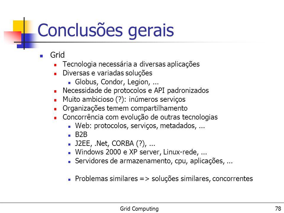 Grid Computing 78 Conclusões gerais Grid Tecnologia necessária a diversas aplicações Diversas e variadas soluções Globus, Condor, Legion,... Necessida
