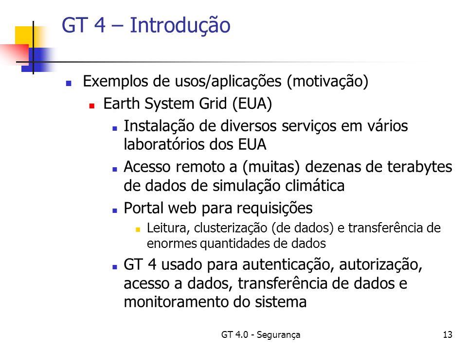 GT 4.0 - Segurança13 GT 4 – Introdução Exemplos de usos/aplicações (motivação) Earth System Grid (EUA) Instalação de diversos serviços em vários laboratórios dos EUA Acesso remoto a (muitas) dezenas de terabytes de dados de simulação climática Portal web para requisições Leitura, clusterização (de dados) e transferência de enormes quantidades de dados GT 4 usado para autenticação, autorização, acesso a dados, transferência de dados e monitoramento do sistema