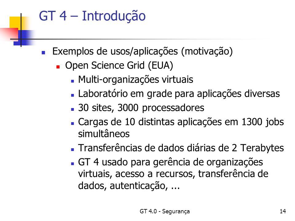 GT 4.0 - Segurança14 GT 4 – Introdução Exemplos de usos/aplicações (motivação) Open Science Grid (EUA) Multi-organizações virtuais Laboratório em grade para aplicações diversas 30 sites, 3000 processadores Cargas de 10 distintas aplicações em 1300 jobs simultâneos Transferências de dados diárias de 2 Terabytes GT 4 usado para gerência de organizações virtuais, acesso a recursos, transferência de dados, autenticação,...