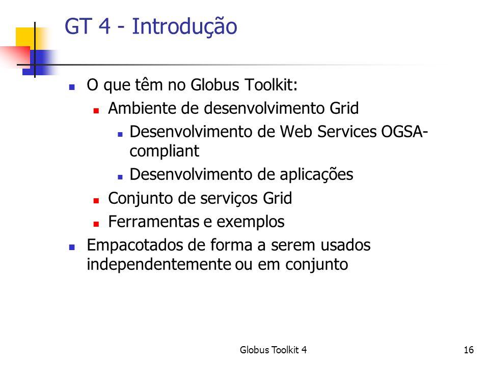 Globus Toolkit 416 GT 4 - Introdução O que têm no Globus Toolkit: Ambiente de desenvolvimento Grid Desenvolvimento de Web Services OGSA- compliant Desenvolvimento de aplicações Conjunto de serviços Grid Ferramentas e exemplos Empacotados de forma a serem usados independentemente ou em conjunto