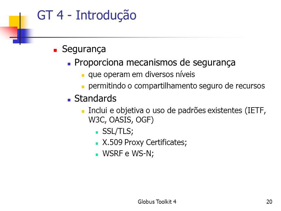 Globus Toolkit 420 GT 4 - Introdução Segurança Proporciona mecanismos de segurança que operam em diversos níveis permitindo o compartilhamento seguro de recursos Standards Inclui e objetiva o uso de padrões existentes (IETF, W3C, OASIS, OGF) SSL/TLS; X.509 Proxy Certificates; WSRF e WS-N;