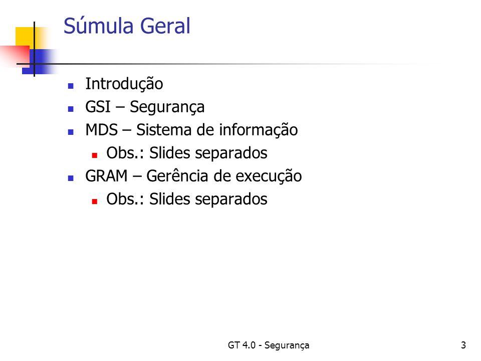 GT 4.0 - Segurança3 Súmula Geral Introdução GSI – Segurança MDS – Sistema de informação Obs.: Slides separados GRAM – Gerência de execução Obs.: Slides separados