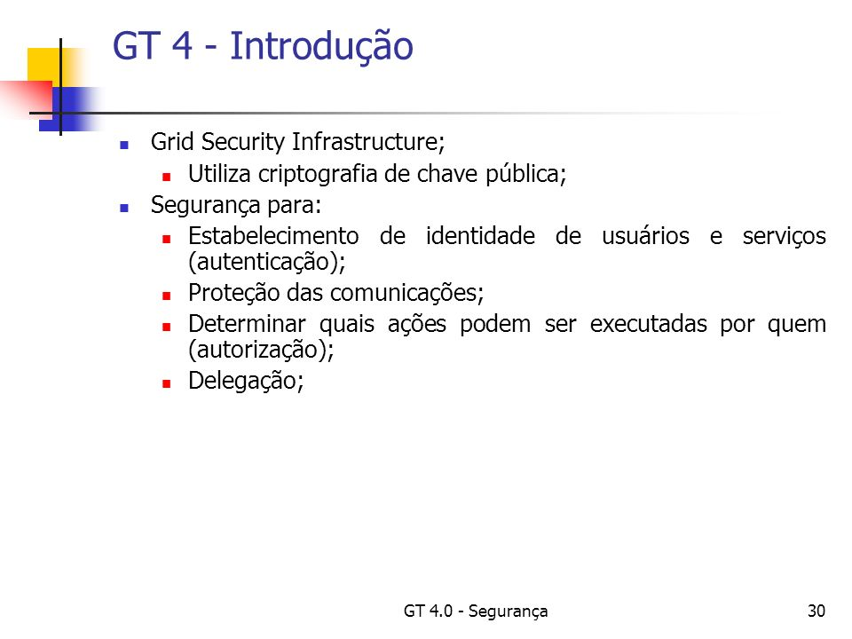 GT 4.0 - Segurança30 GT 4 - Introdução Grid Security Infrastructure; Utiliza criptografia de chave pública; Segurança para: Estabelecimento de identidade de usuários e serviços (autenticação); Proteção das comunicações; Determinar quais ações podem ser executadas por quem (autorização); Delegação;