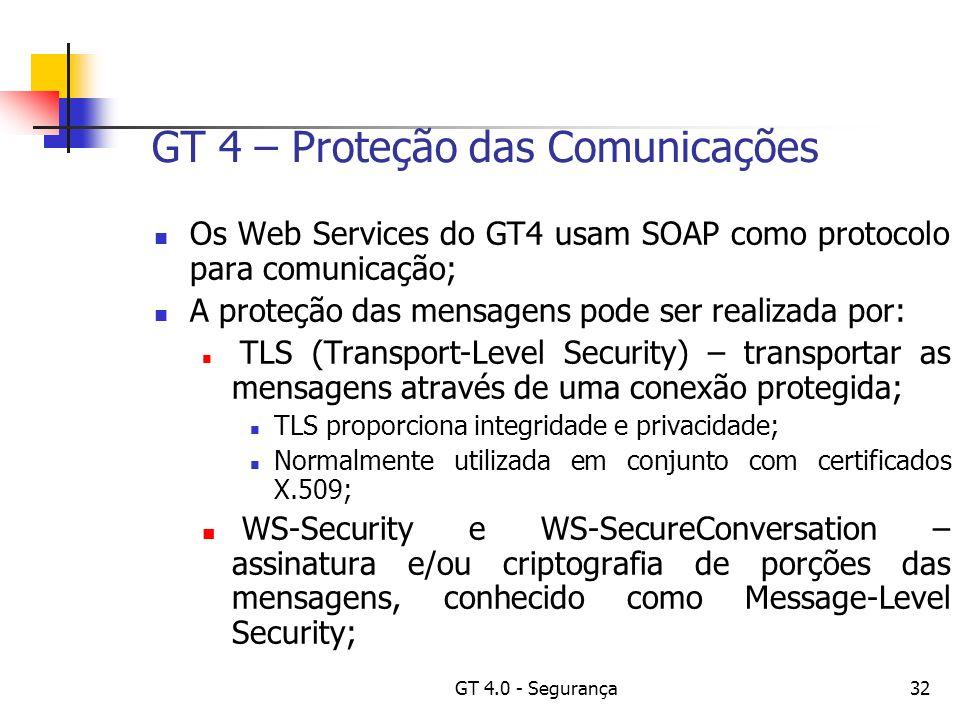 GT 4.0 - Segurança32 GT 4 – Proteção das Comunicações Os Web Services do GT4 usam SOAP como protocolo para comunicação; A proteção das mensagens pode ser realizada por: TLS (Transport-Level Security) – transportar as mensagens através de uma conexão protegida; TLS proporciona integridade e privacidade; Normalmente utilizada em conjunto com certificados X.509; WS-Security e WS-SecureConversation – assinatura e/ou criptografia de porções das mensagens, conhecido como Message-Level Security;