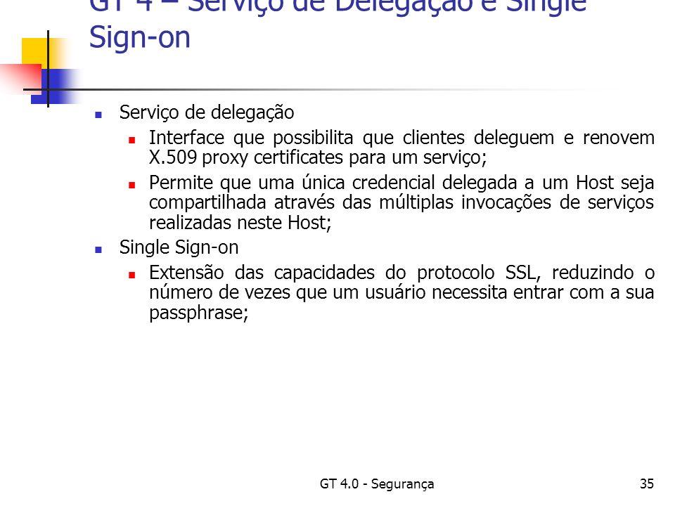 GT 4.0 - Segurança35 GT 4 – Serviço de Delegação e Single Sign-on Serviço de delegação Interface que possibilita que clientes deleguem e renovem X.509 proxy certificates para um serviço; Permite que uma única credencial delegada a um Host seja compartilhada através das múltiplas invocações de serviços realizadas neste Host; Single Sign-on Extensão das capacidades do protocolo SSL, reduzindo o número de vezes que um usuário necessita entrar com a sua passphrase;
