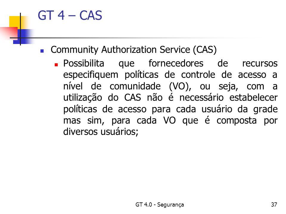 GT 4.0 - Segurança37 GT 4 – CAS Community Authorization Service (CAS) Possibilita que fornecedores de recursos especifiquem políticas de controle de acesso a nível de comunidade (VO), ou seja, com a utilização do CAS não é necessário estabelecer políticas de acesso para cada usuário da grade mas sim, para cada VO que é composta por diversos usuários;