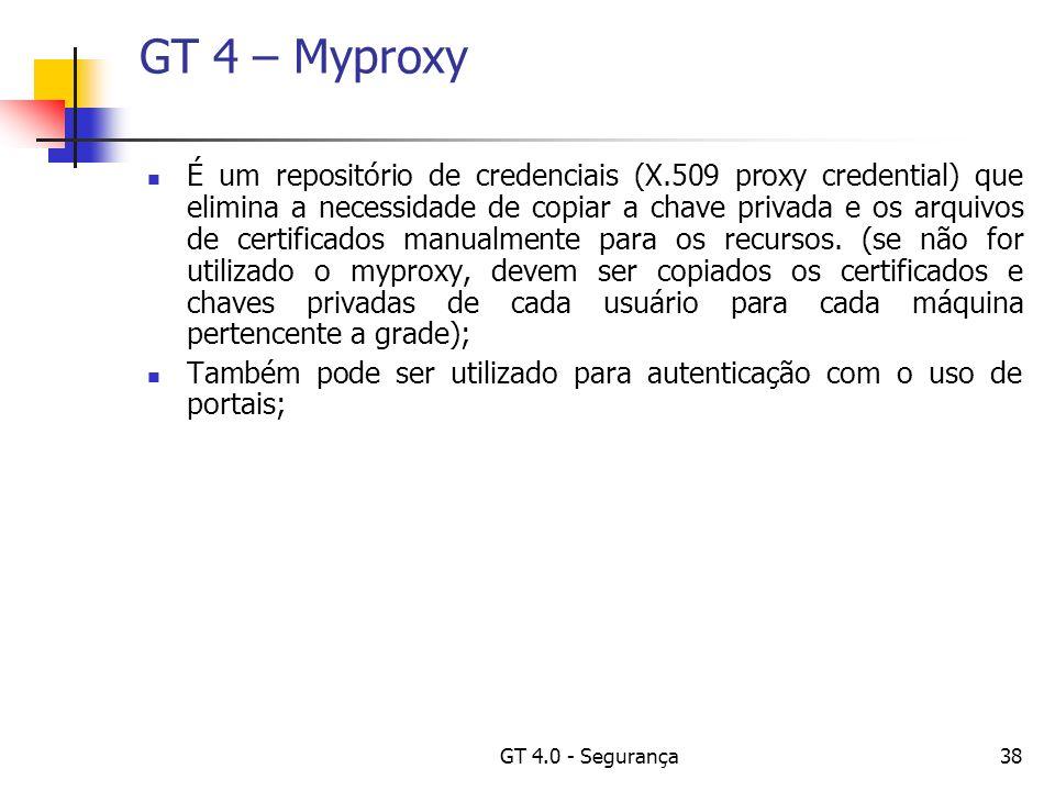 GT 4.0 - Segurança38 GT 4 – Myproxy É um repositório de credenciais (X.509 proxy credential) que elimina a necessidade de copiar a chave privada e os arquivos de certificados manualmente para os recursos.