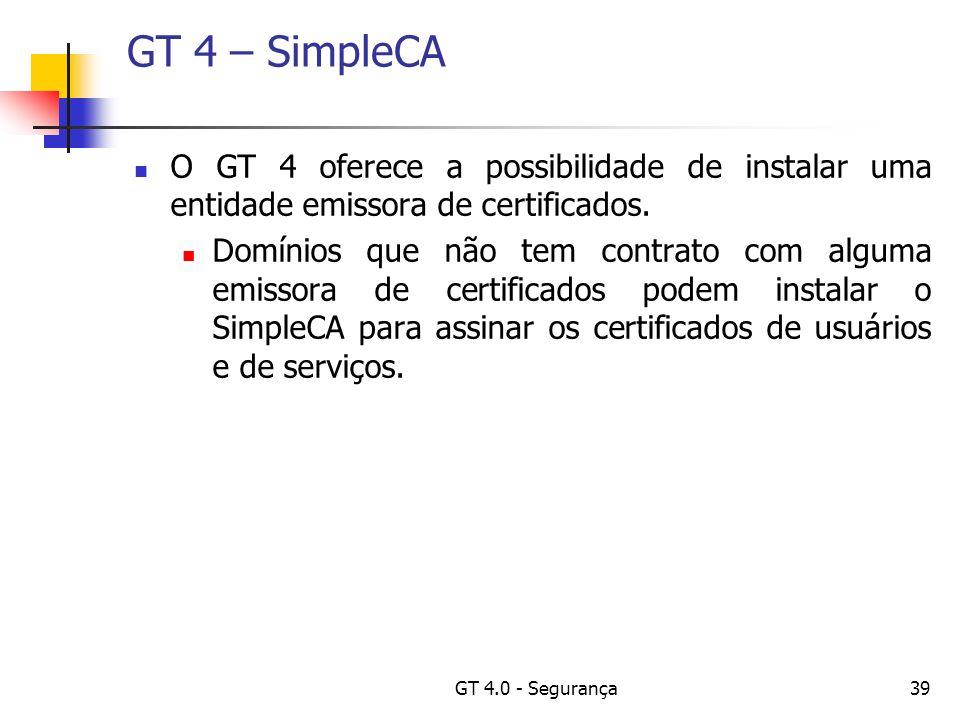 GT 4.0 - Segurança39 GT 4 – SimpleCA O GT 4 oferece a possibilidade de instalar uma entidade emissora de certificados.