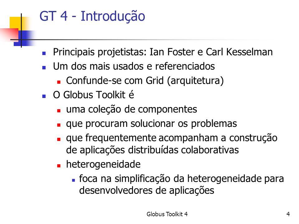 Globus Toolkit 44 GT 4 - Introdução Principais projetistas: Ian Foster e Carl Kesselman Um dos mais usados e referenciados Confunde-se com Grid (arquitetura) O Globus Toolkit é uma coleção de componentes que procuram solucionar os problemas que frequentemente acompanham a construção de aplicações distribuídas colaborativas heterogeneidade foca na simplificação da heterogeneidade para desenvolvedores de aplicações