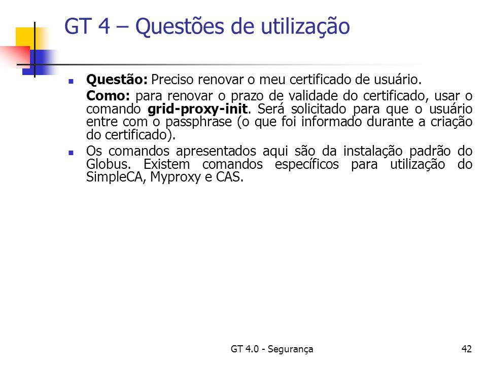 GT 4.0 - Segurança42 GT 4 – Questões de utilização Questão: Preciso renovar o meu certificado de usuário.