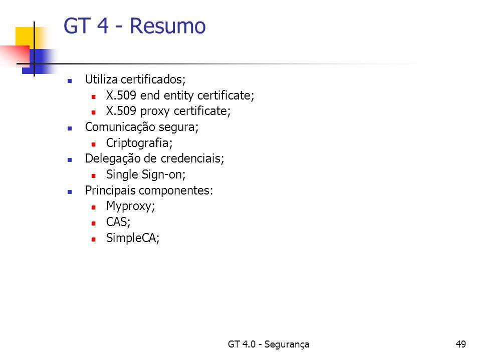 GT 4.0 - Segurança49 GT 4 - Resumo Utiliza certificados; X.509 end entity certificate; X.509 proxy certificate; Comunicação segura; Criptografia; Delegação de credenciais; Single Sign-on; Principais componentes: Myproxy; CAS; SimpleCA;
