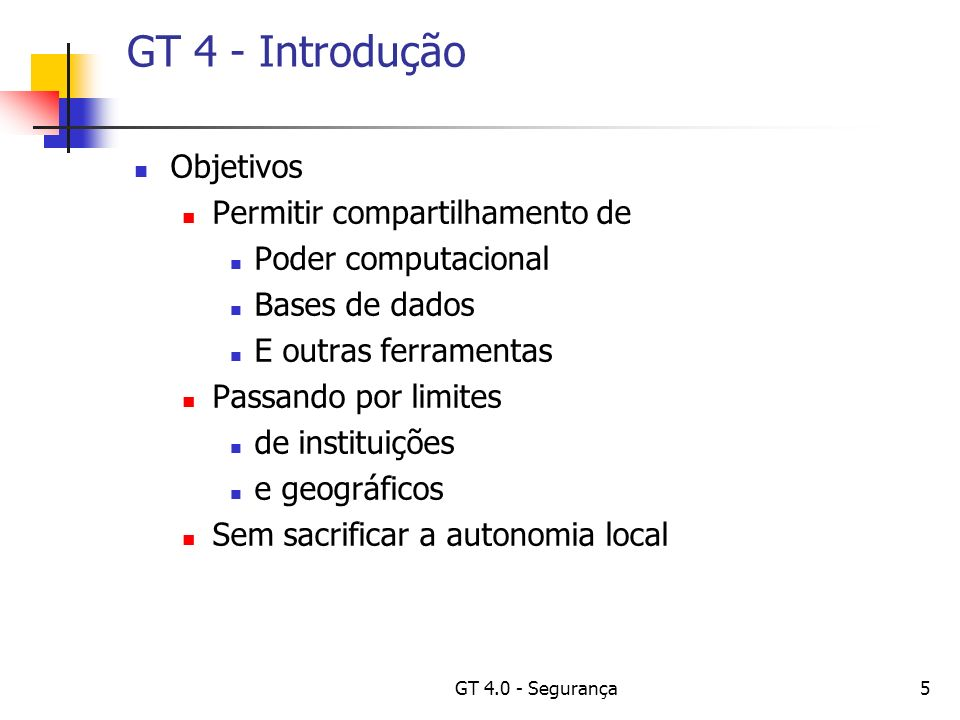 GT 4.0 - Segurança5 GT 4 - Introdução Objetivos Permitir compartilhamento de Poder computacional Bases de dados E outras ferramentas Passando por limites de instituições e geográficos Sem sacrificar a autonomia local