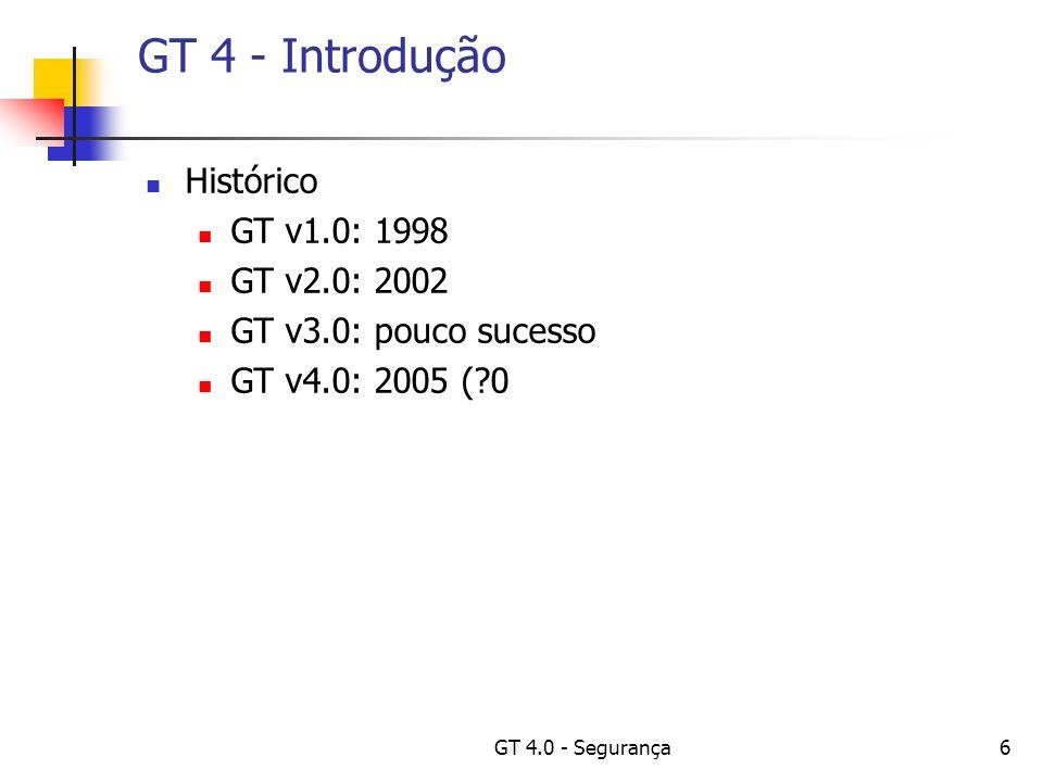 GT 4.0 - Segurança17 GT 4 - Introdução Principais Componentes: Core Runtime; Infra-estrutura para construção de novos serviços; Segurança; Aplicação uniforme de políticas através de domínios distintos;