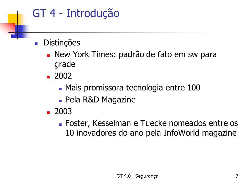 GT 4.0 - Segurança18 GT 4 - Introdução Principais Componentes: Serviços de Informação; Descoberta e monitoramento de serviços dinâmicos; Gerência de Dados; Descoberta, transferência e acesso a dados; Gerência de execução; Provisão de recursos, execução de jobs e gerência de serviços;