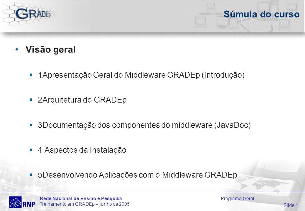 Slide 4 Rede Nacional de Ensino e Pesquisa Programa Geral Treinamento em GRADEp – junho de 2005 Súmula do curso Visão geral 1Apresentação Geral do Middleware GRADEp (Introdução) 2Arquitetura do GRADEp 3Documentação dos componentes do middleware (JavaDoc) 4 Aspectos da Instalação 5Desenvolvendo Aplicações com o Middleware GRADEp