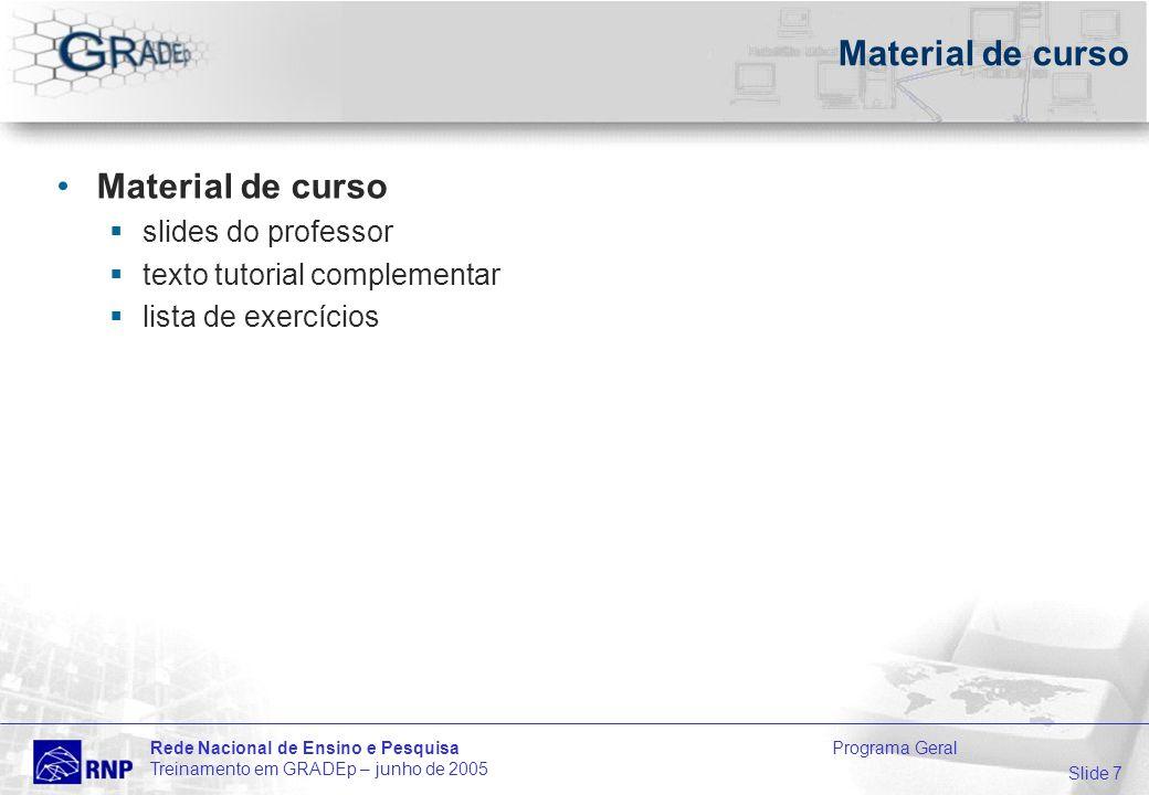Slide 7 Rede Nacional de Ensino e Pesquisa Programa Geral Treinamento em GRADEp – junho de 2005 Material de curso slides do professor texto tutorial complementar lista de exercícios