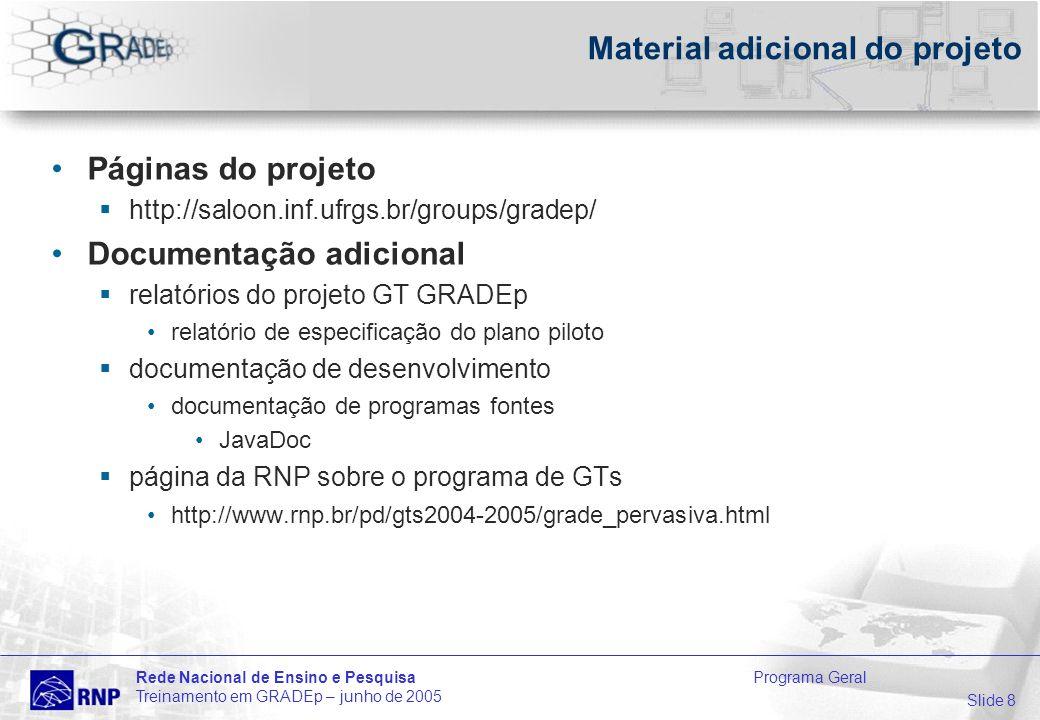 Slide 8 Rede Nacional de Ensino e Pesquisa Programa Geral Treinamento em GRADEp – junho de 2005 Material adicional do projeto Páginas do projeto http://saloon.inf.ufrgs.br/groups/gradep/ Documentação adicional relatórios do projeto GT GRADEp relatório de especificação do plano piloto documentação de desenvolvimento documentação de programas fontes JavaDoc página da RNP sobre o programa de GTs http://www.rnp.br/pd/gts2004-2005/grade_pervasiva.html