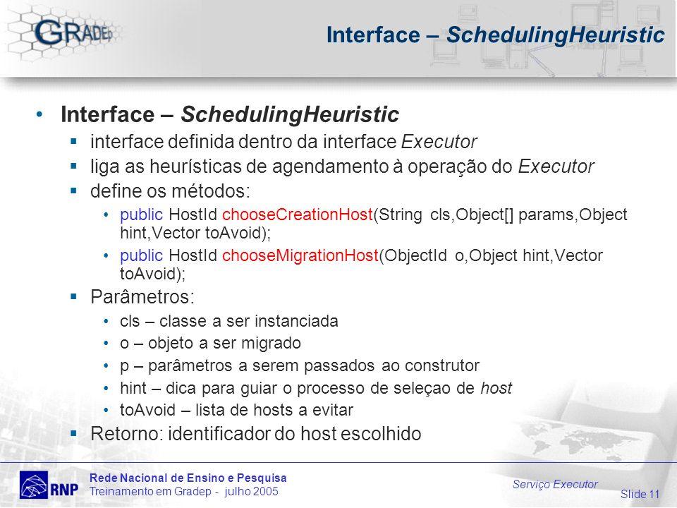 Slide 11 Rede Nacional de Ensino e Pesquisa Treinamento em Gradep - julho 2005 Serviço Executor Interface – SchedulingHeuristic interface definida dentro da interface Executor liga as heurísticas de agendamento à operação do Executor define os métodos: public HostId chooseCreationHost(String cls,Object[] params,Object hint,Vector toAvoid); public HostId chooseMigrationHost(ObjectId o,Object hint,Vector toAvoid); Parâmetros: cls – classe a ser instanciada o – objeto a ser migrado p – parâmetros a serem passados ao construtor hint – dica para guiar o processo de seleçao de host toAvoid – lista de hosts a evitar Retorno: identificador do host escolhido
