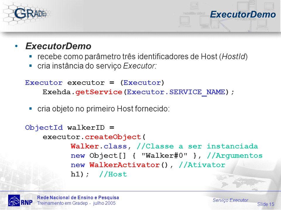 Slide 15 Rede Nacional de Ensino e Pesquisa Treinamento em Gradep - julho 2005 Serviço Executor ExecutorDemo recebe como parâmetro três identificadores de Host (HostId) cria instância do serviço Executor: Executor executor = (Executor) Exehda.getService(Executor.SERVICE_NAME); cria objeto no primeiro Host fornecido: ObjectId walkerID = executor.createObject( Walker.class, //Classe a ser instanciada new Object[] { Walker#0 }, //Argumentos new WalkerActivator(), //Ativator h1);//Host