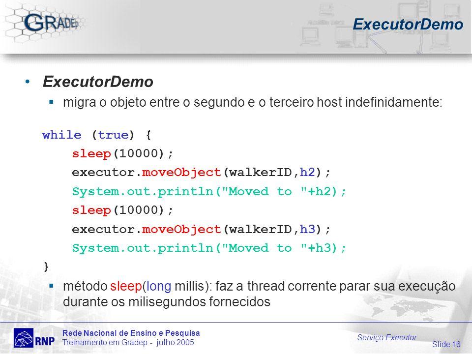 Slide 16 Rede Nacional de Ensino e Pesquisa Treinamento em Gradep - julho 2005 Serviço Executor ExecutorDemo migra o objeto entre o segundo e o terceiro host indefinidamente: while (true) { sleep(10000); executor.moveObject(walkerID,h2); System.out.println( Moved to +h2); sleep(10000); executor.moveObject(walkerID,h3); System.out.println( Moved to +h3); } método sleep(long millis): faz a thread corrente parar sua execução durante os milisegundos fornecidos