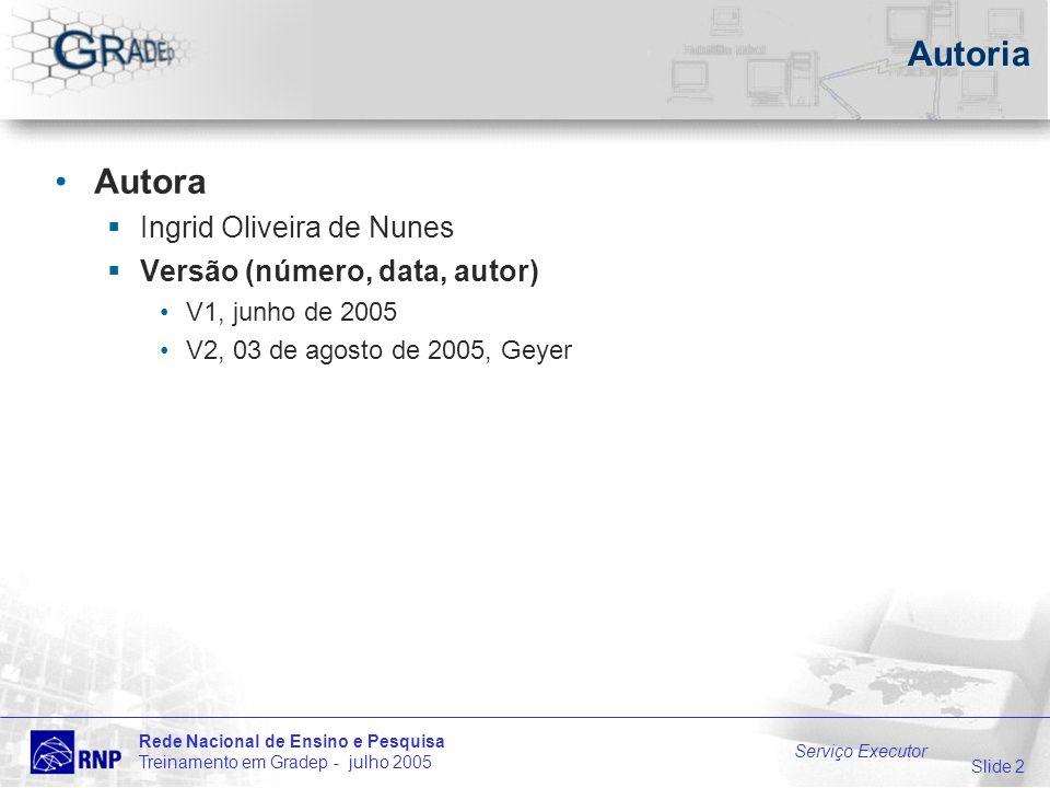 Slide 2 Rede Nacional de Ensino e Pesquisa Treinamento em Gradep - julho 2005 Serviço Executor Autoria Autora Ingrid Oliveira de Nunes Versão (número, data, autor) V1, junho de 2005 V2, 03 de agosto de 2005, Geyer