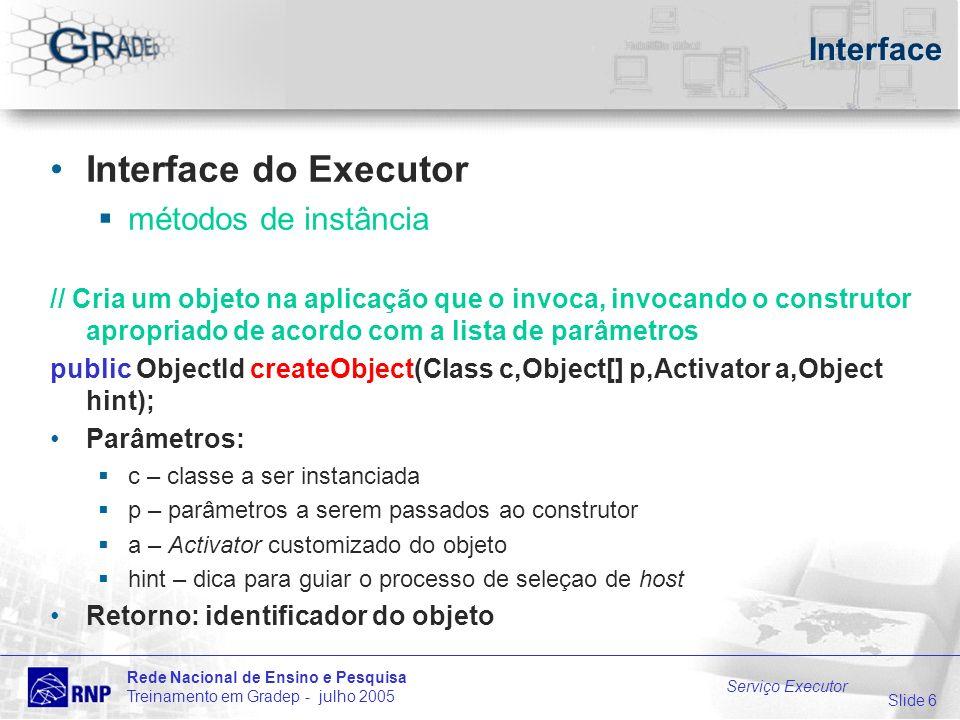 Slide 6 Rede Nacional de Ensino e Pesquisa Treinamento em Gradep - julho 2005 Serviço Executor Interface Interface do Executor métodos de instância // Cria um objeto na aplicação que o invoca, invocando o construtor apropriado de acordo com a lista de parâmetros public ObjectId createObject(Class c,Object[] p,Activator a,Object hint); Parâmetros: c – classe a ser instanciada p – parâmetros a serem passados ao construtor a – Activator customizado do objeto hint – dica para guiar o processo de seleçao de host Retorno: identificador do objeto